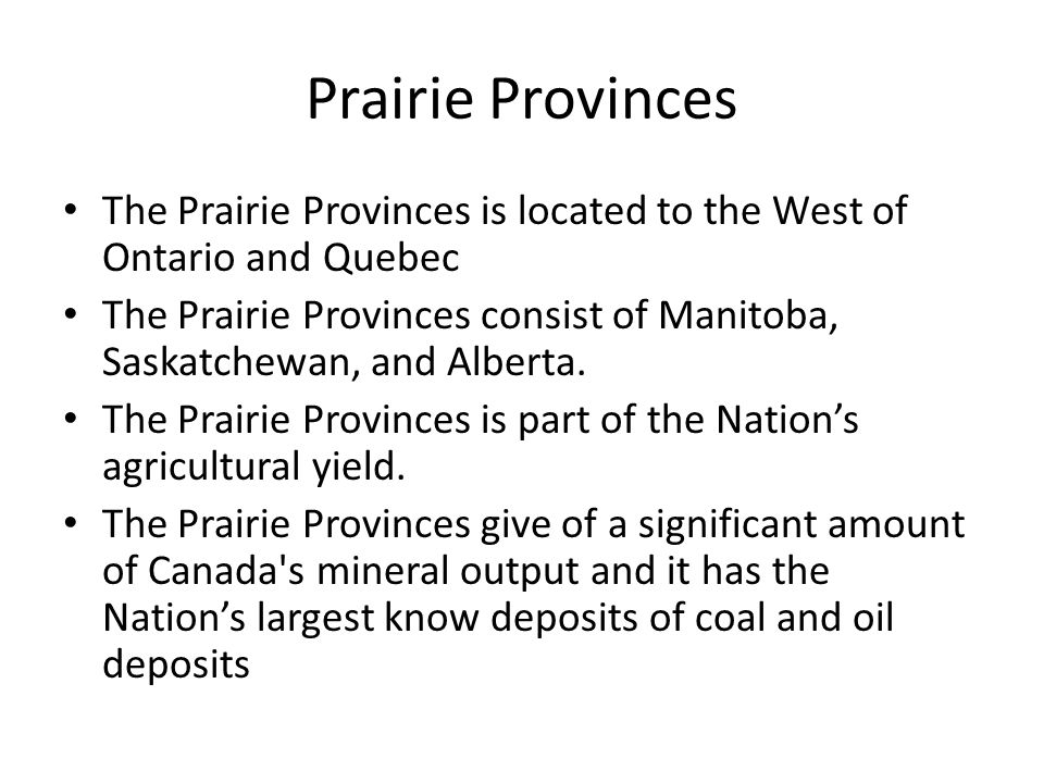 Prairie Provinces The Prairie Provinces is located to the West of Ontario and Quebec.