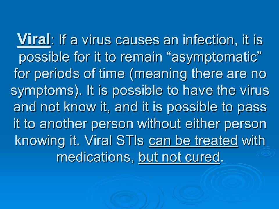 Viral: If a virus causes an infection, it is possible for it to remain asymptomatic for periods of time (meaning there are no symptoms).