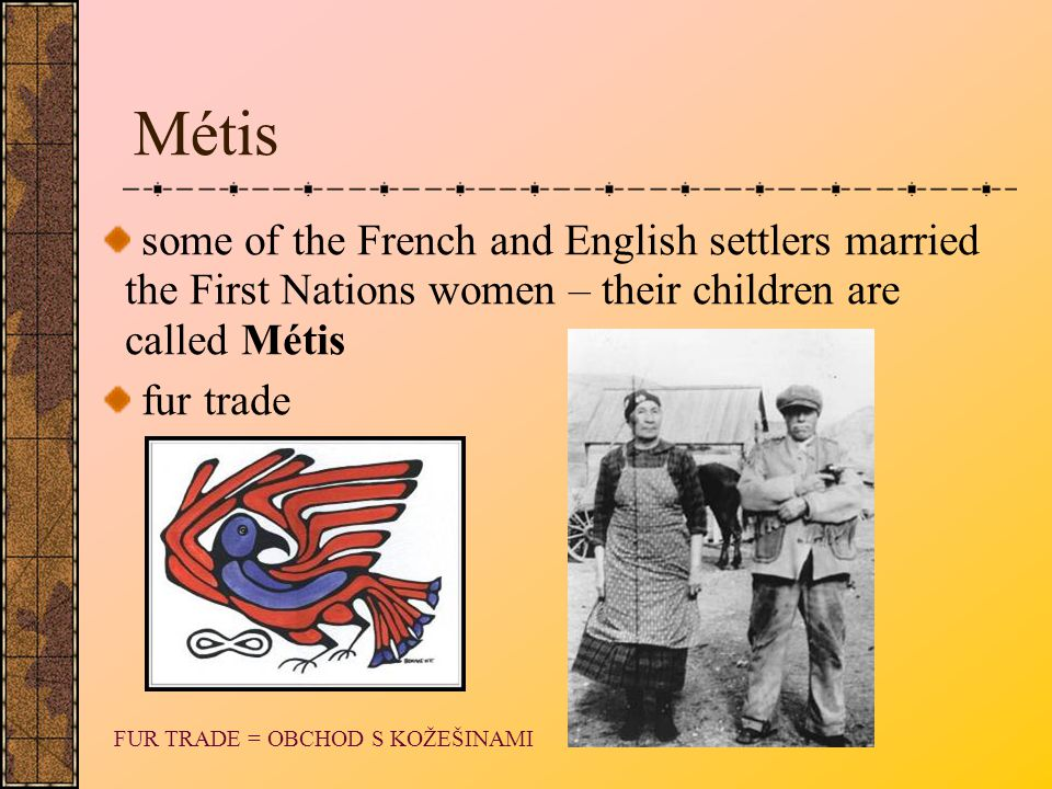 Métis some of the French and English settlers married the First Nations women – their children are called Métis.