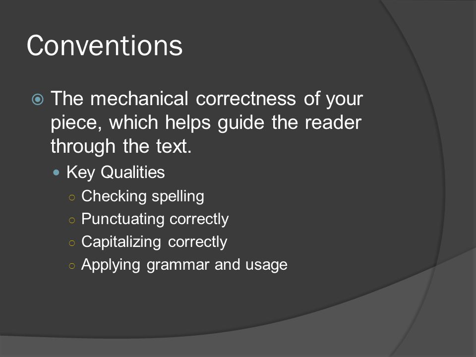 Conventions The mechanical correctness of your piece, which helps guide the reader through the text.