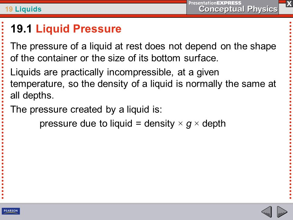 19.1 Liquid Pressure The pressure of a liquid at rest does not depend on the shape of the container or the size of its bottom surface.