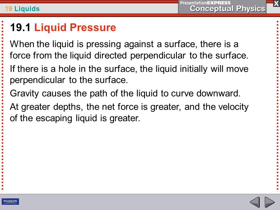 19.1 Liquid Pressure When the liquid is pressing against a surface, there is a force from the liquid directed perpendicular to the surface.