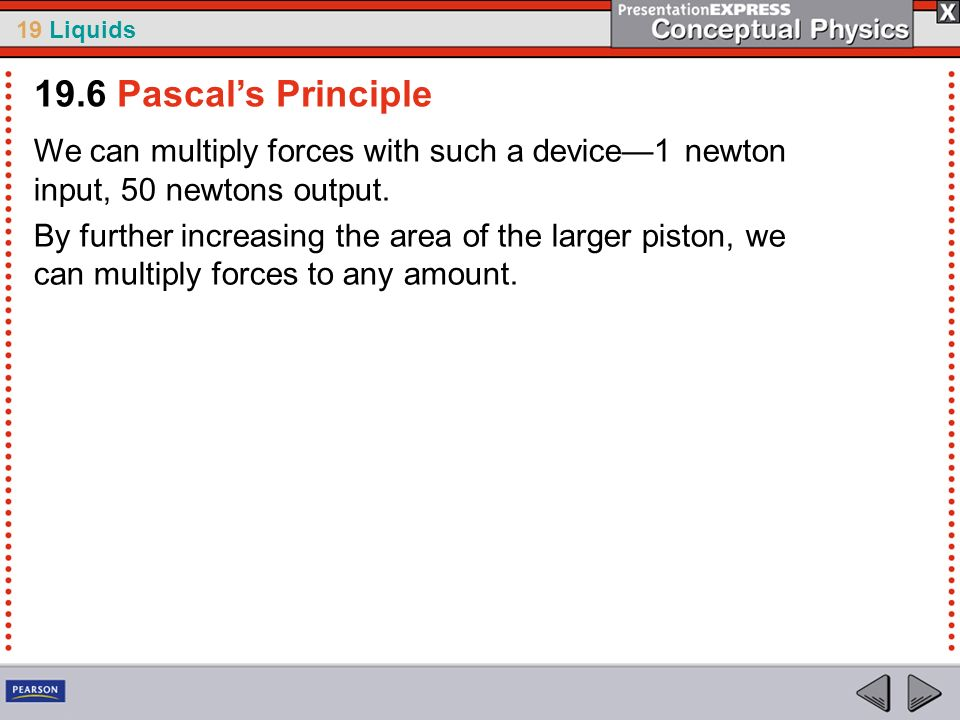 19.6 Pascal's Principle We can multiply forces with such a device—1 newton input, 50 newtons output.