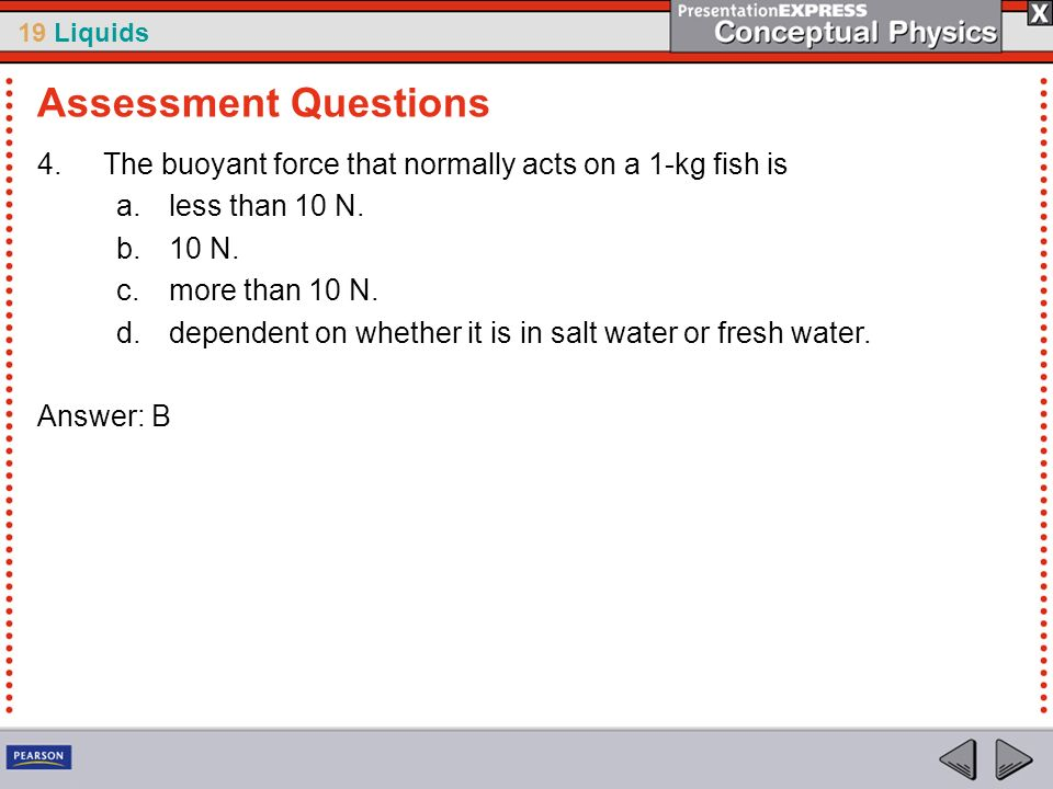 Assessment Questions The buoyant force that normally acts on a 1-kg fish is. less than 10 N. 10 N.