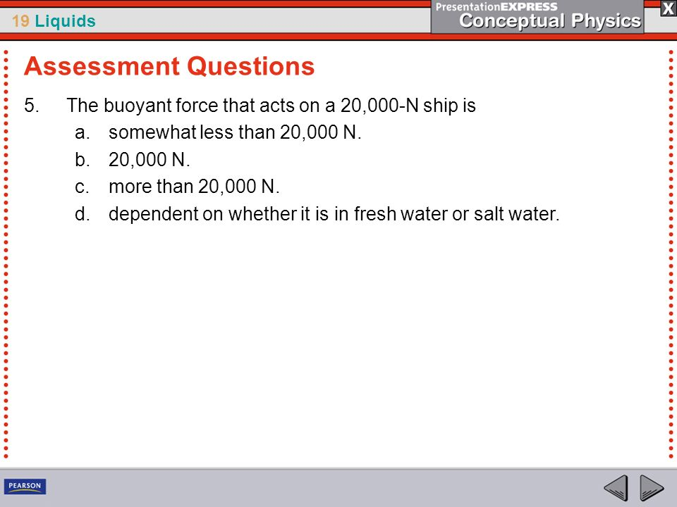 Assessment Questions The buoyant force that acts on a 20,000-N ship is