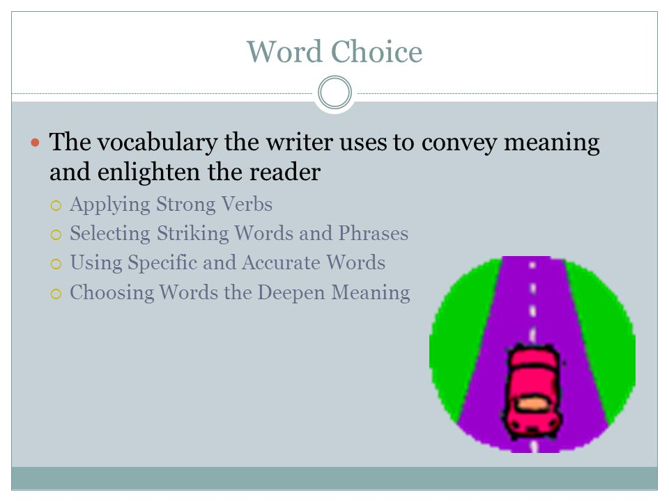 Word Choice The vocabulary the writer uses to convey meaning and enlighten the reader. Applying Strong Verbs.