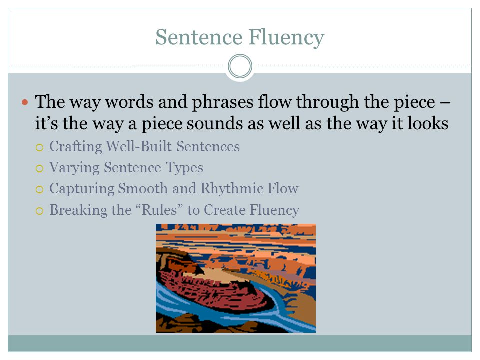 Sentence Fluency The way words and phrases flow through the piece – it's the way a piece sounds as well as the way it looks.