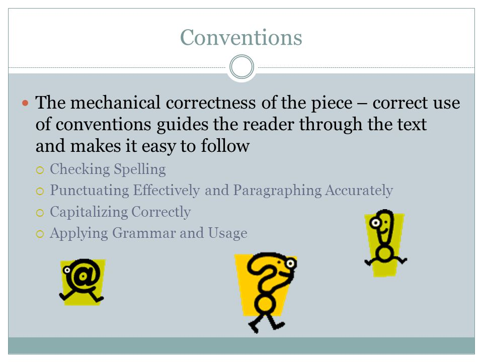 Conventions The mechanical correctness of the piece – correct use of conventions guides the reader through the text and makes it easy to follow.