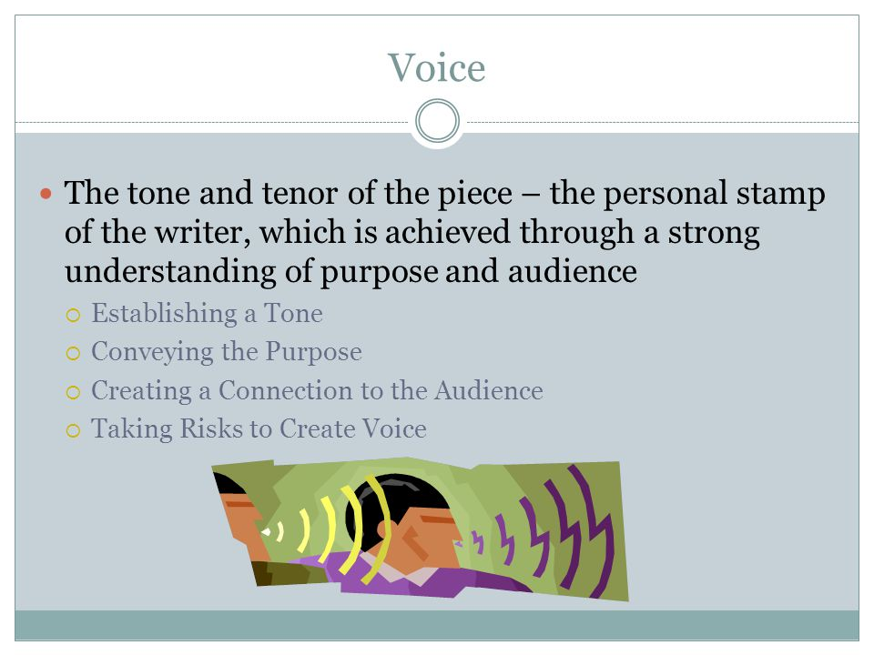 Voice The tone and tenor of the piece – the personal stamp of the writer, which is achieved through a strong understanding of purpose and audience.