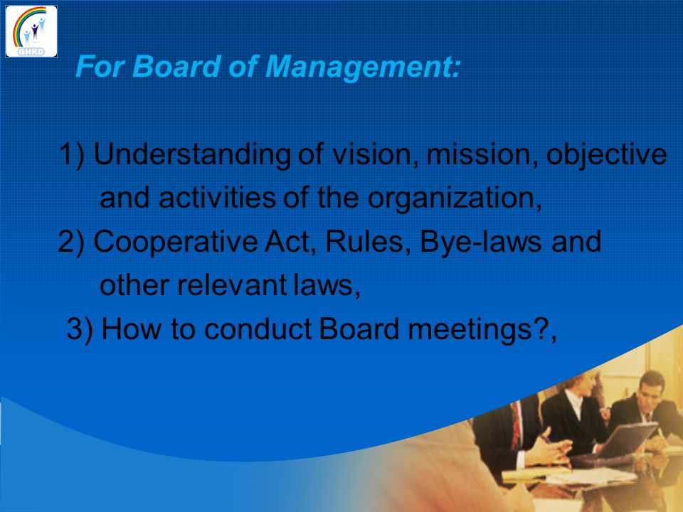 For Board of Management: 1) Understanding of vision, mission, objective and activities of the organization, 2) Cooperative Act, Rules, Bye-laws and other relevant laws, 3) How to conduct Board meetings ,