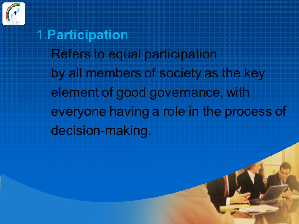 1.Participation Refers to equal participation by all members of society as the key element of good governance, with everyone having a role in the process of decision-making.