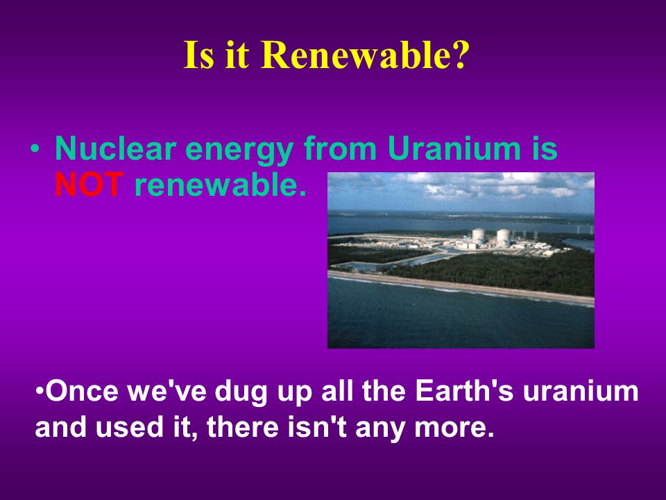 Is it Renewable Nuclear energy from Uranium is NOT renewable.