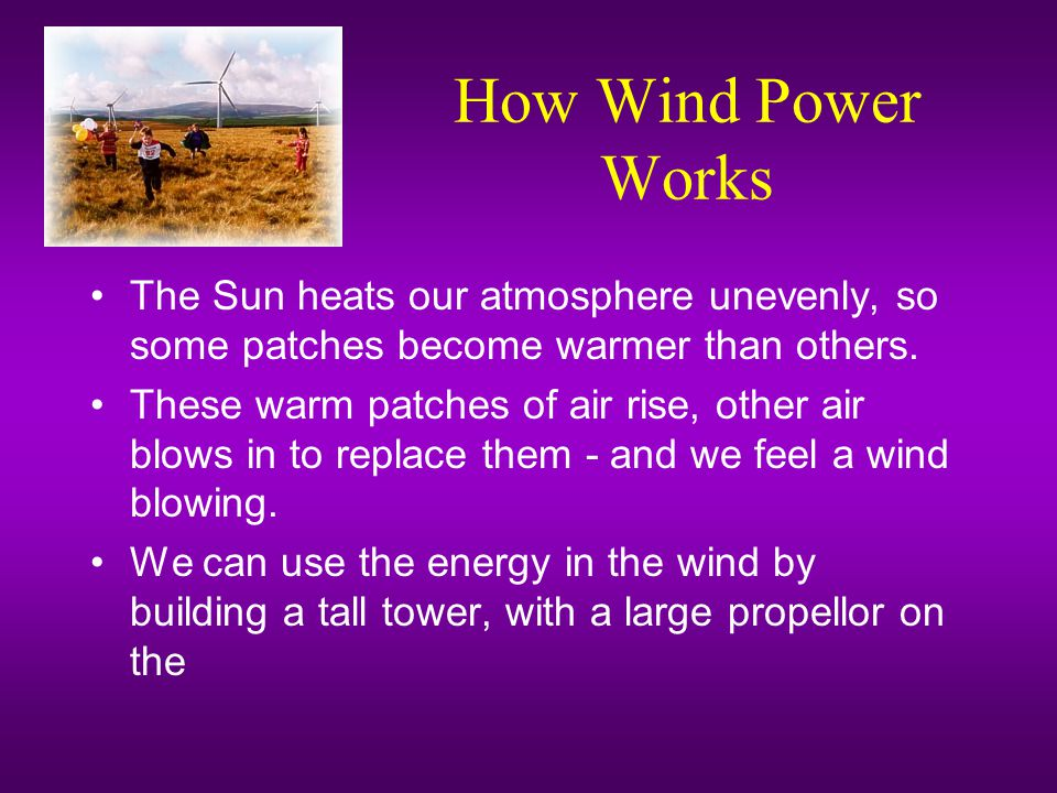 How Wind Power Works The Sun heats our atmosphere unevenly, so some patches become warmer than others.