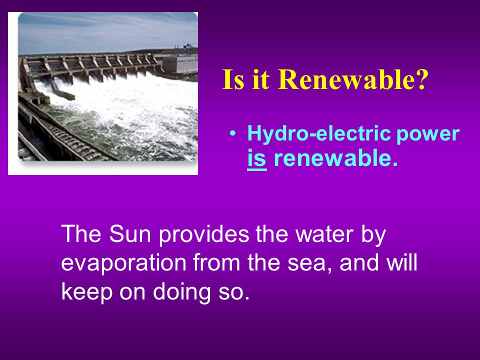 Is it Renewable. Hydro-electric power is renewable.
