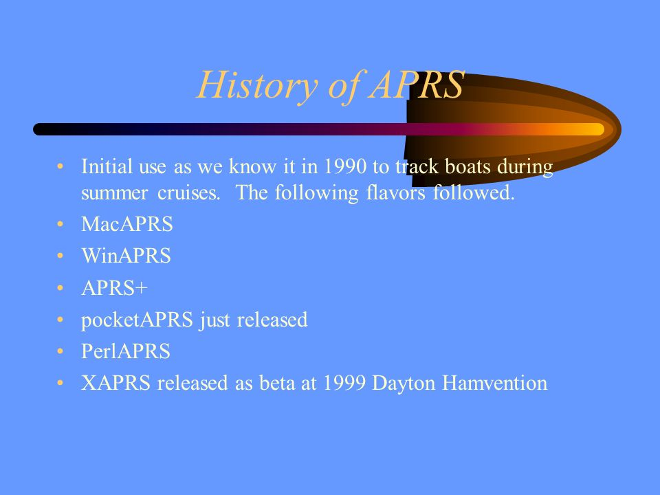 History of APRS Initial use as we know it in 1990 to track boats during summer cruises. The following flavors followed.