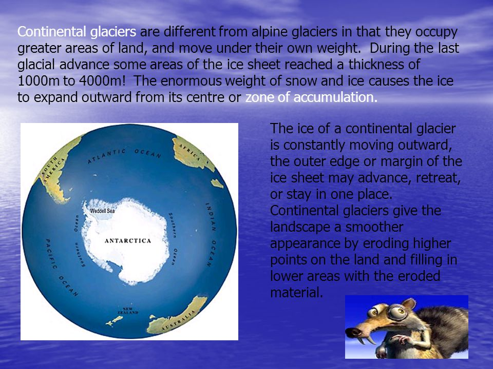 Continental glaciers are different from alpine glaciers in that they occupy greater areas of land, and move under their own weight. During the last glacial advance some areas of the ice sheet reached a thickness of 1000m to 4000m! The enormous weight of snow and ice causes the ice to expand outward from its centre or zone of accumulation.