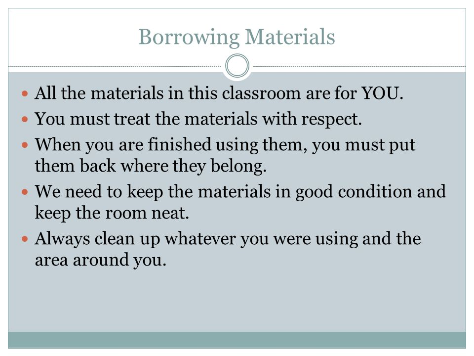 Borrowing Materials All the materials in this classroom are for YOU.