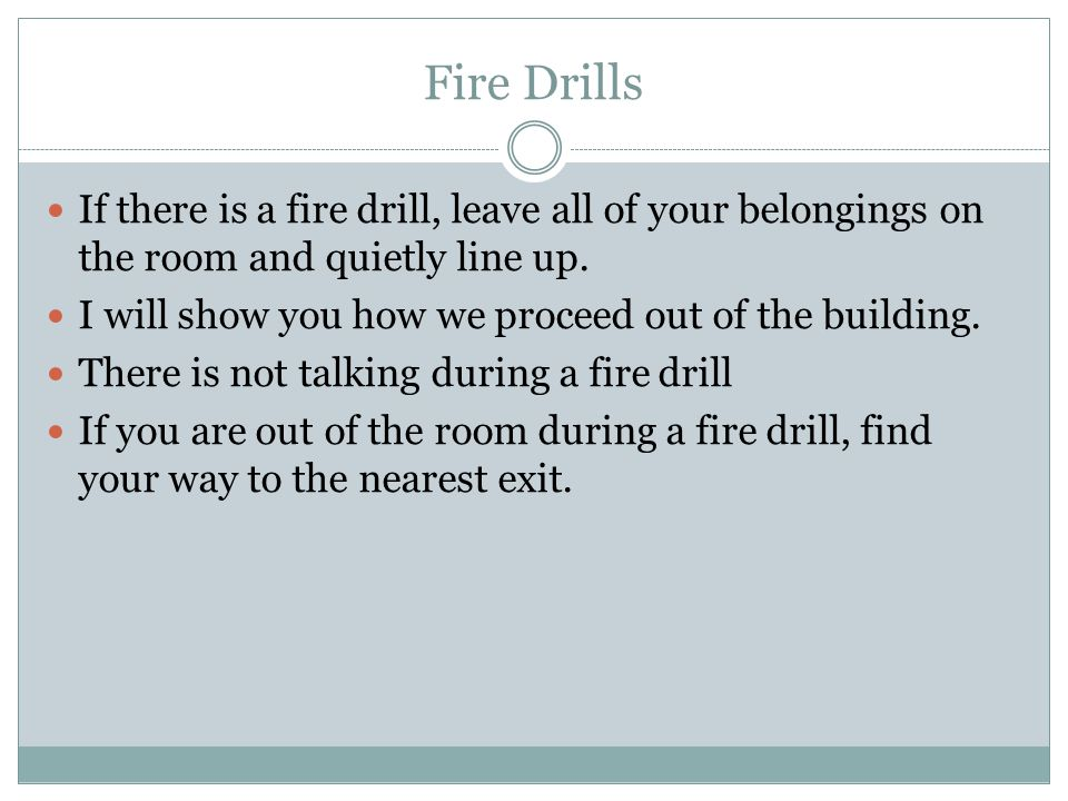 Fire Drills If there is a fire drill, leave all of your belongings on the room and quietly line up.