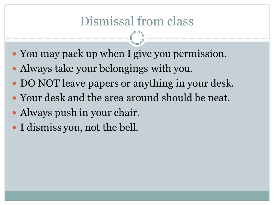 Dismissal from class You may pack up when I give you permission.