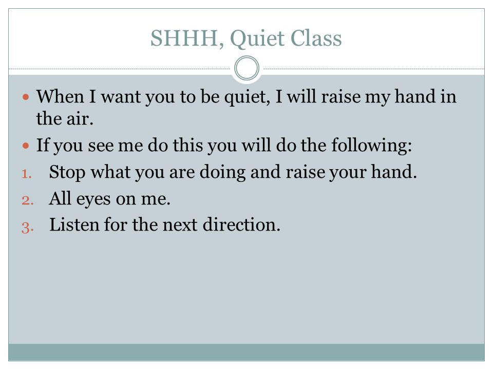 SHHH, Quiet Class When I want you to be quiet, I will raise my hand in the air. If you see me do this you will do the following: