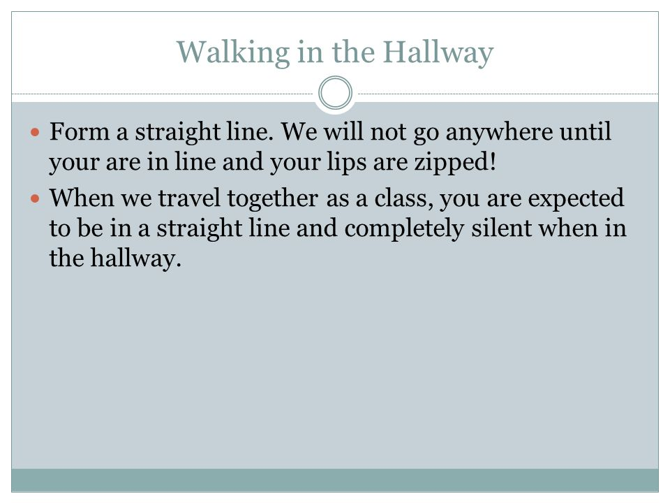 Walking in the Hallway Form a straight line. We will not go anywhere until your are in line and your lips are zipped!