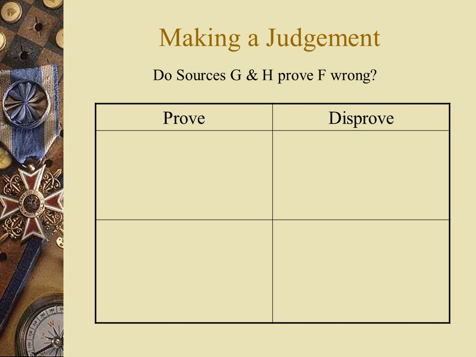 Making a Judgement Do Sources G & H prove F wrong Prove Disprove