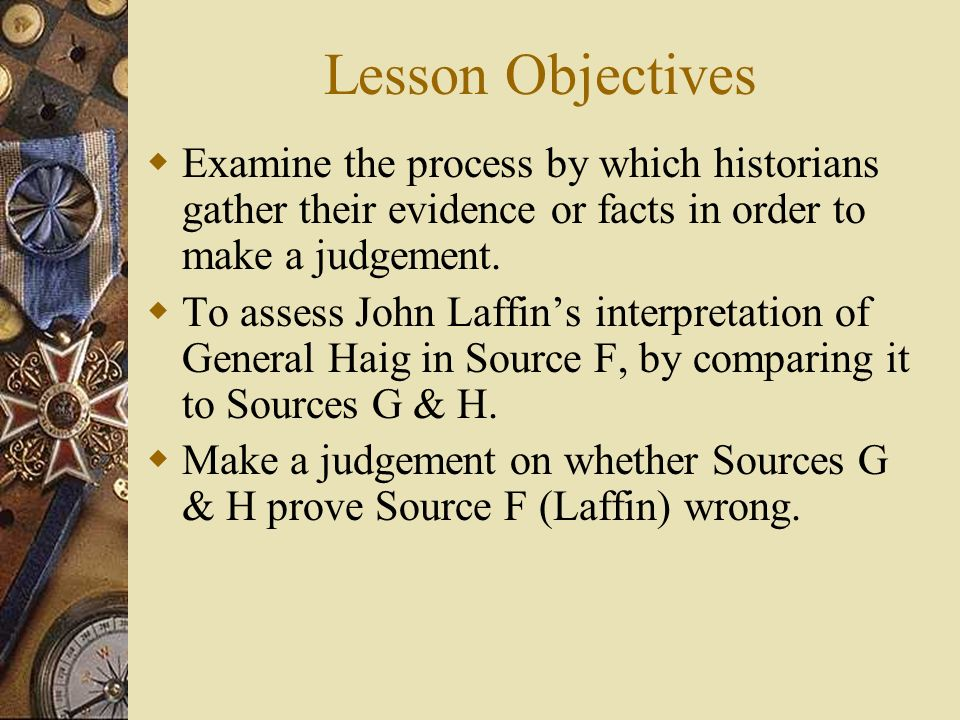 Lesson Objectives Examine the process by which historians gather their evidence or facts in order to make a judgement.