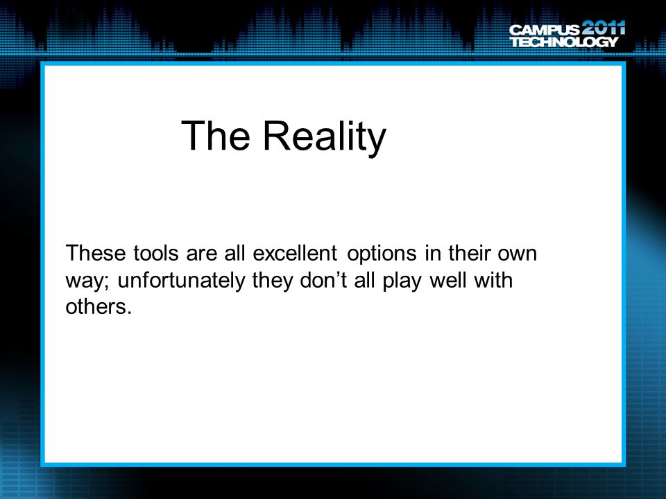 The Reality These tools are all excellent options in their own way; unfortunately they don't all play well with others.