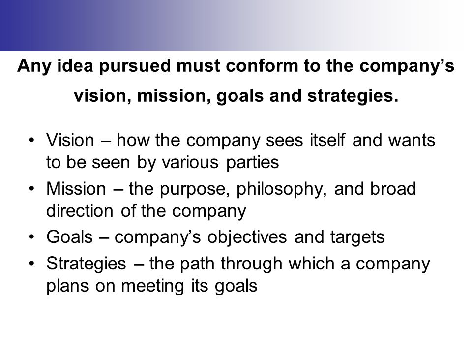 Any idea pursued must conform to the company's vision, mission, goals and strategies.