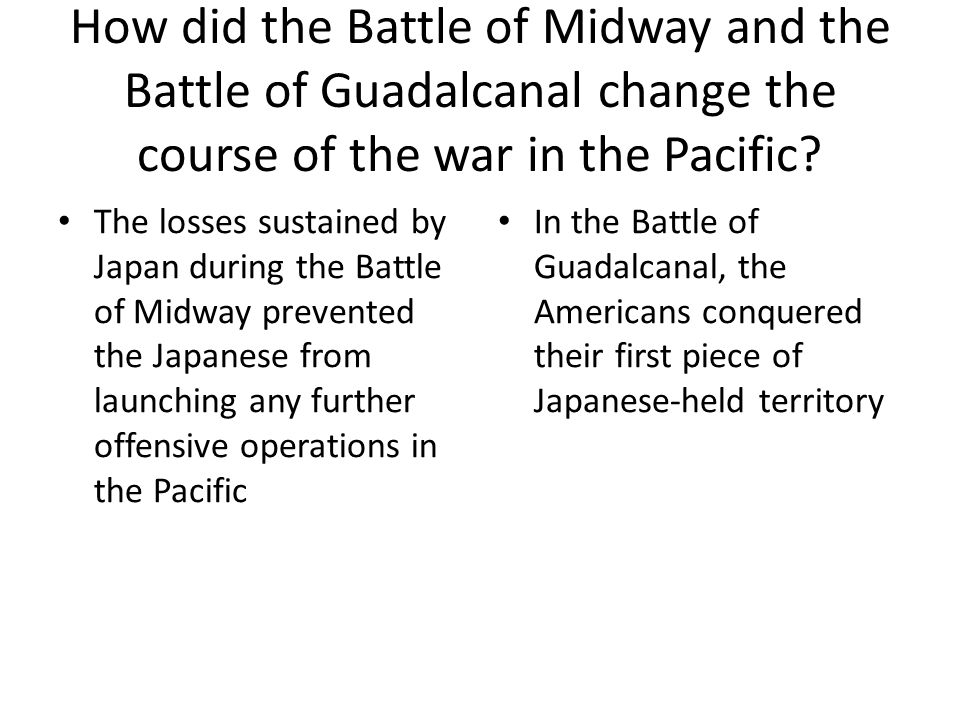 How did the Battle of Midway and the Battle of Guadalcanal change the course of the war in the Pacific