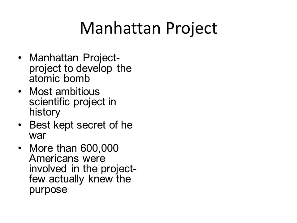 Manhattan Project Manhattan Project- project to develop the atomic bomb. Most ambitious scientific project in history.