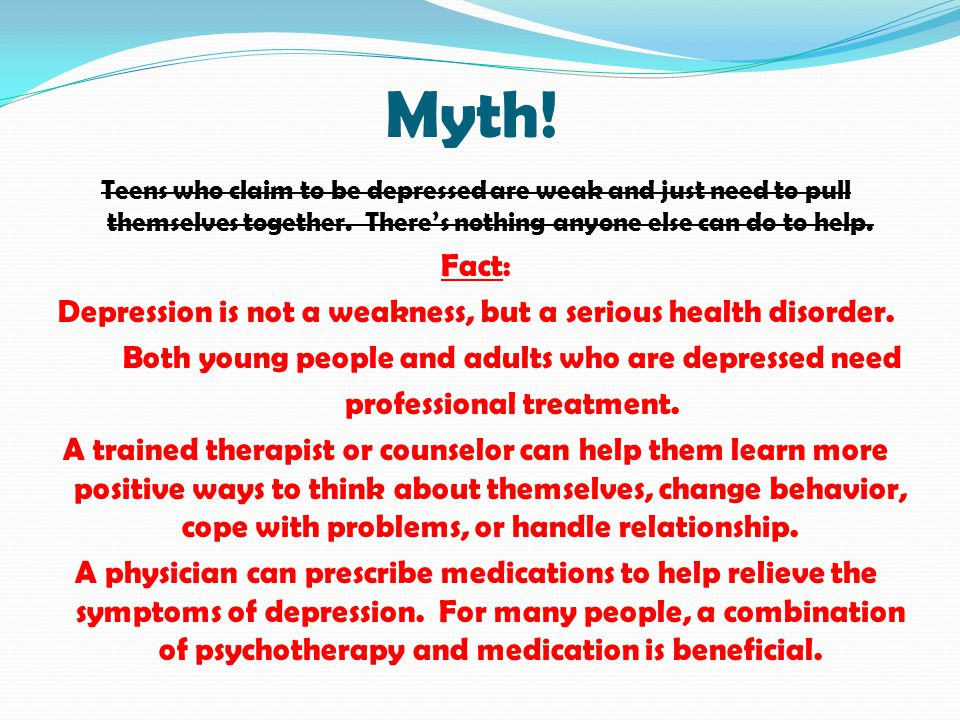 Myth! Teens who claim to be depressed are weak and just need to pull themselves together. There's nothing anyone else can do to help.