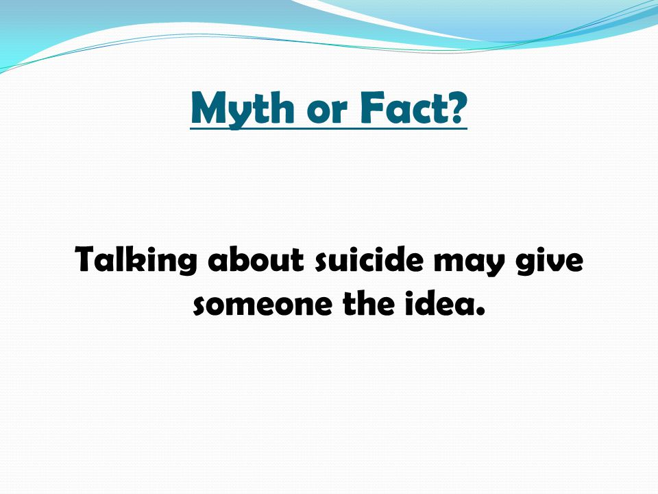 Talking about suicide may give someone the idea.