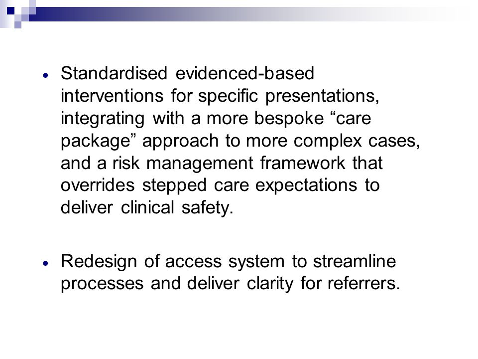 Standardised evidenced-based interventions for specific presentations, integrating with a more bespoke care package approach to more complex cases, and a risk management framework that overrides stepped care expectations to deliver clinical safety.
