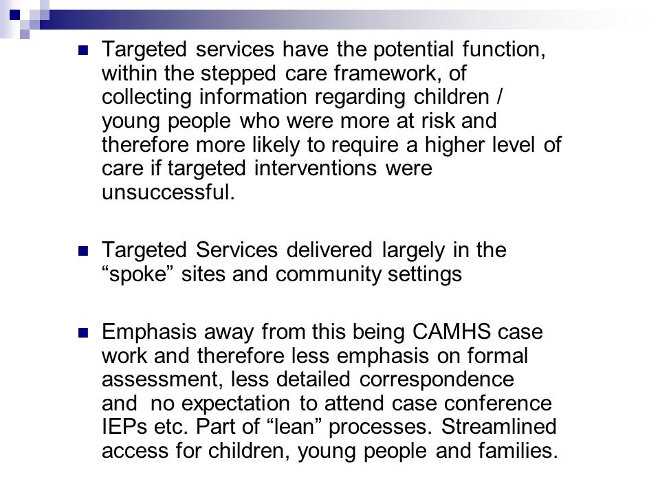 Targeted services have the potential function, within the stepped care framework, of collecting information regarding children / young people who were more at risk and therefore more likely to require a higher level of care if targeted interventions were unsuccessful.