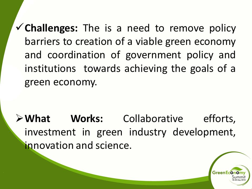 Challenges: The is a need to remove policy barriers to creation of a viable green economy and coordination of government policy and institutions towards achieving the goals of a green economy.