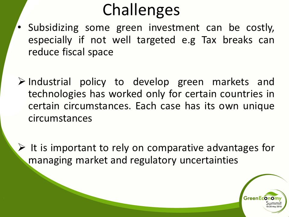 Challenges Subsidizing some green investment can be costly, especially if not well targeted e.g Tax breaks can reduce fiscal space.