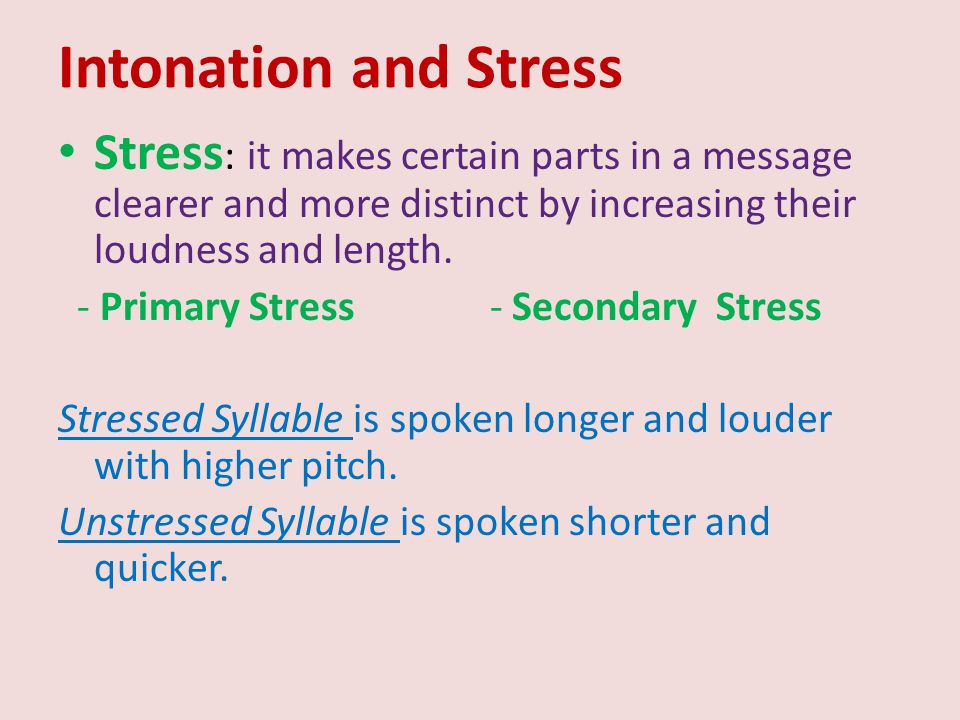 Intonation and Stress Stress: it makes certain parts in a message clearer and more distinct by increasing their loudness and length.