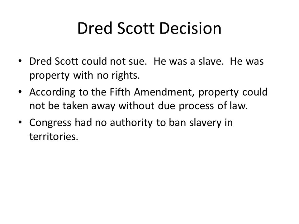 Dred Scott Decision Dred Scott could not sue. He was a slave. He was property with no rights.