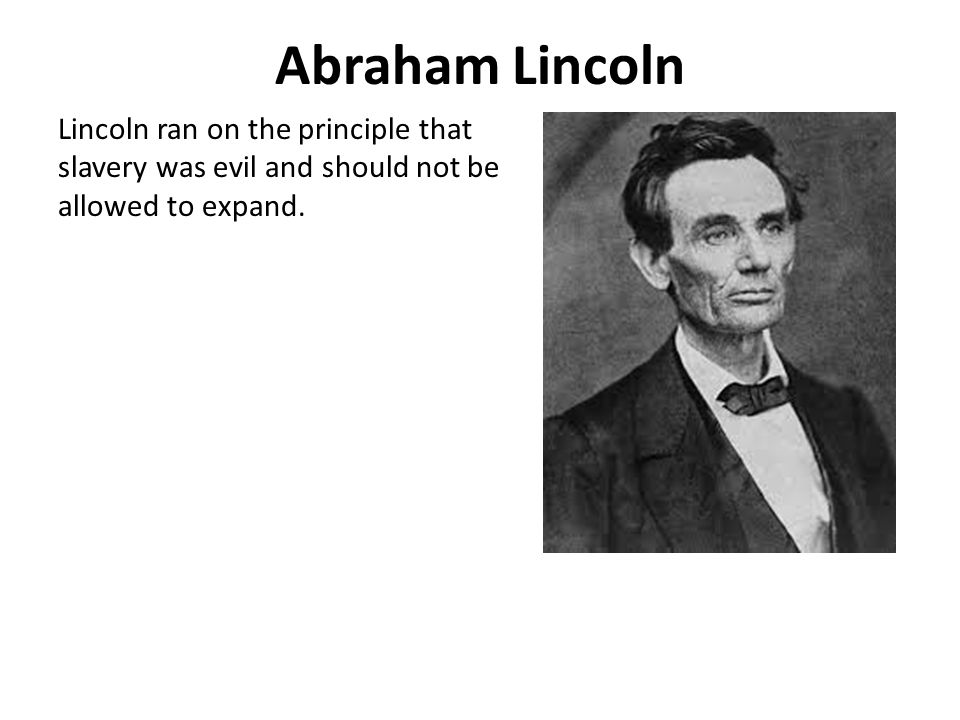 Abraham Lincoln Lincoln ran on the principle that slavery was evil and should not be allowed to expand.