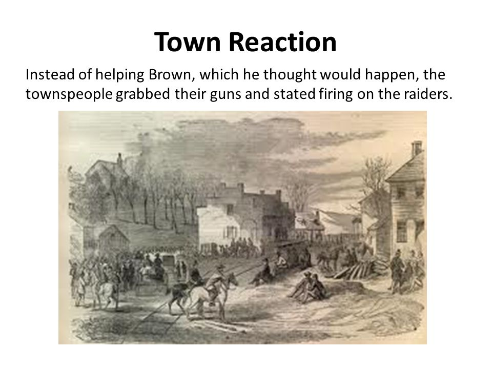 Town Reaction Instead of helping Brown, which he thought would happen, the townspeople grabbed their guns and stated firing on the raiders.