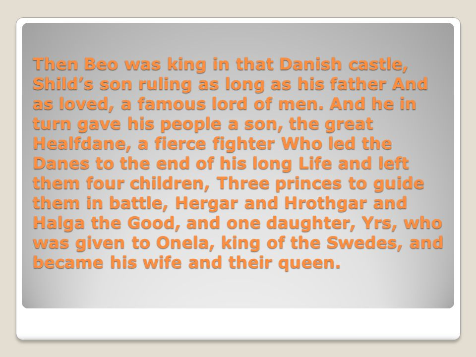 Then Beo was king in that Danish castle, Shild's son ruling as long as his father And as loved, a famous lord of men.