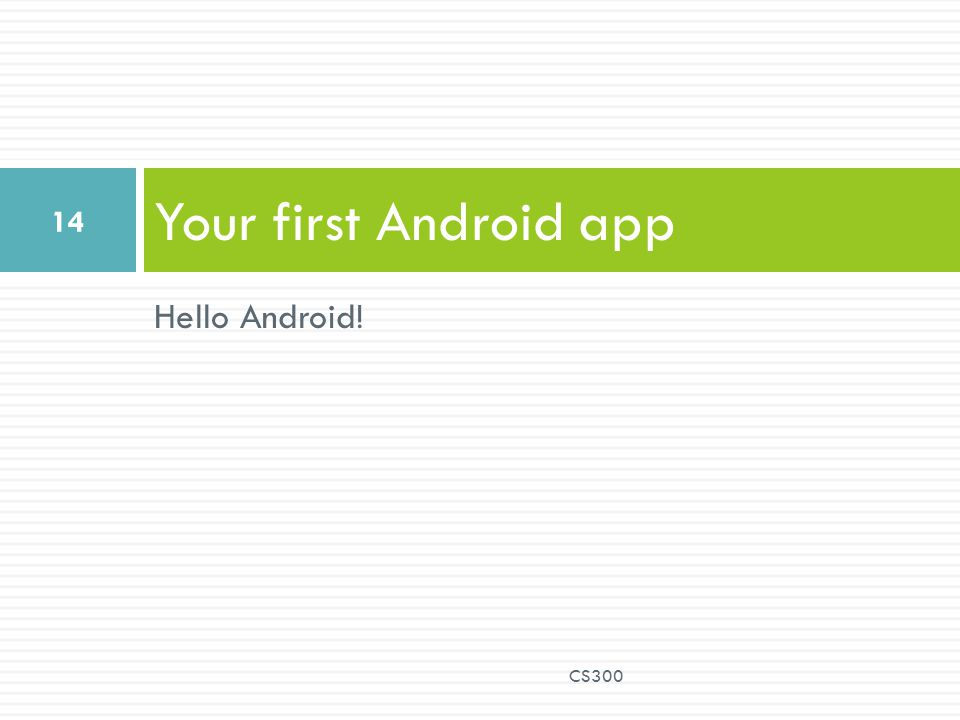 Your first Android app Hello Android! CS300