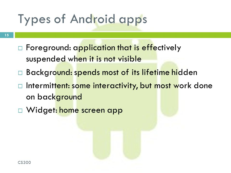Types of Android apps Foreground: application that is effectively suspended when it is not visible.