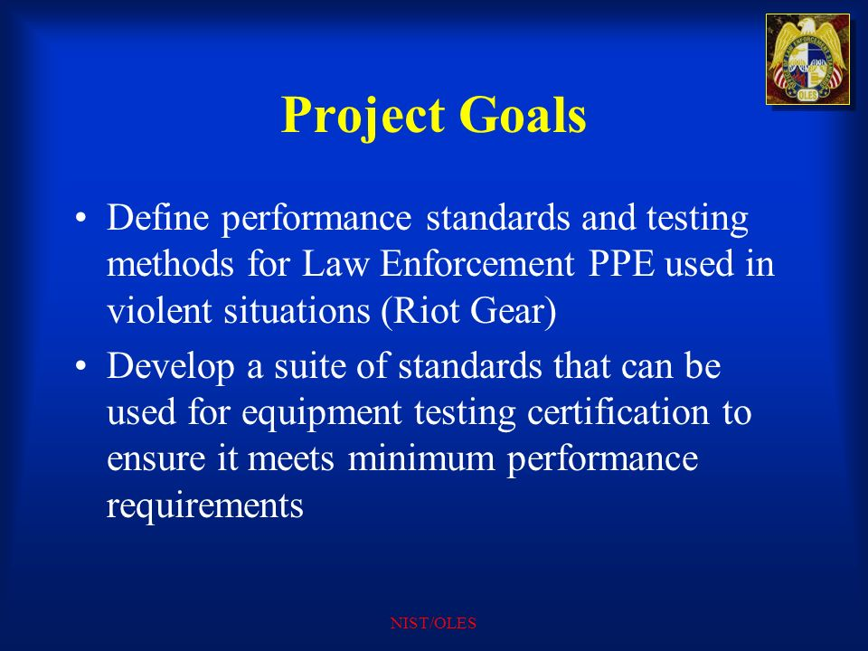 Project Goals Define performance standards and testing methods for Law Enforcement PPE used in violent situations (Riot Gear)