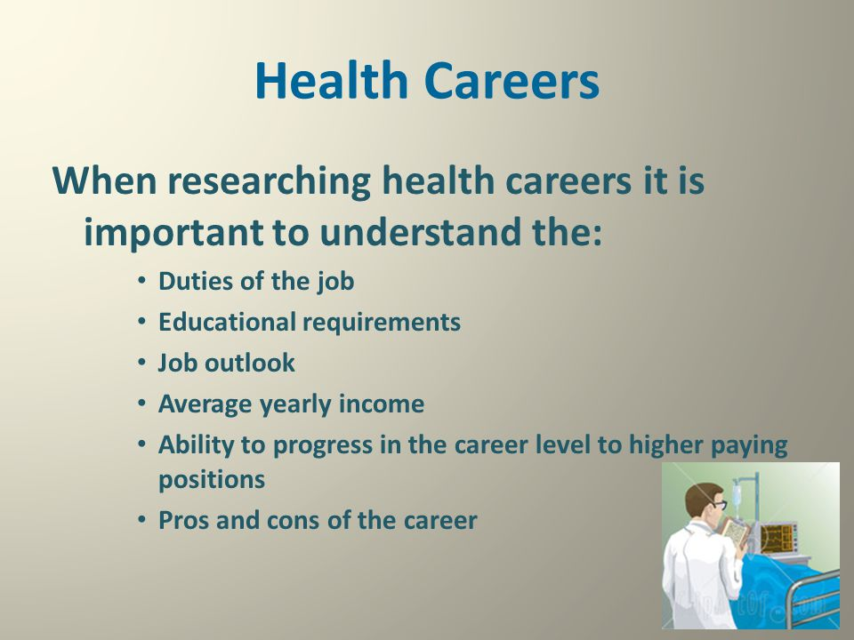 Health Careers When researching health careers it is important to understand the: Duties of the job.