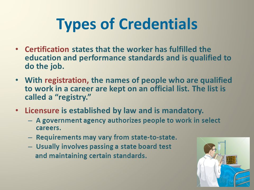 Types of Credentials Certification states that the worker has fulfilled the education and performance standards and is qualified to do the job.