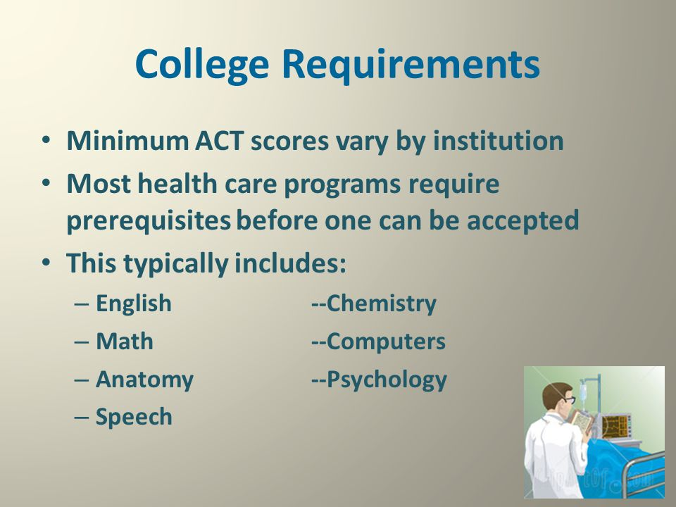 College Requirements Minimum ACT scores vary by institution