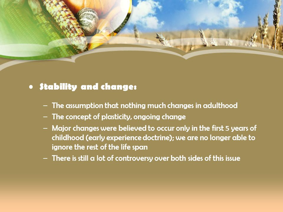 Stability and change: The assumption that nothing much changes in adulthood. The concept of plasticity, ongoing change.