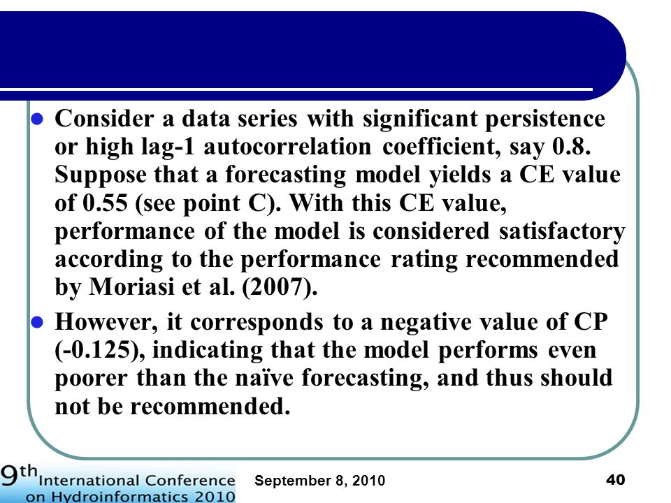 Consider a data series with significant persistence or high lag-1 autocorrelation coefficient, say 0.8. Suppose that a forecasting model yields a CE value of 0.55 (see point C). With this CE value, performance of the model is considered satisfactory according to the performance rating recommended by Moriasi et al. (2007).
